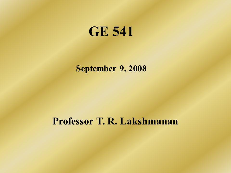 GE 541 September 9, 2008 Professor T. R. Lakshmanan