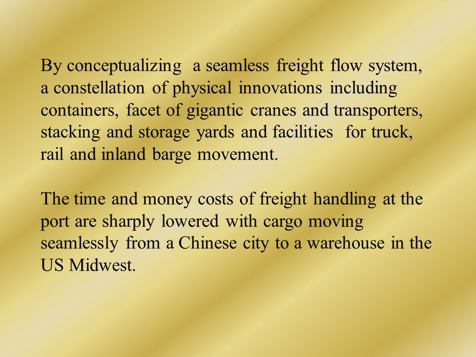 By conceptualizing a seamless freight flow system, a constellation of physical innovations including containers, facet of gigantic cranes and transporters, stacking and storage yards and facilities for truck, rail and inland barge movement.