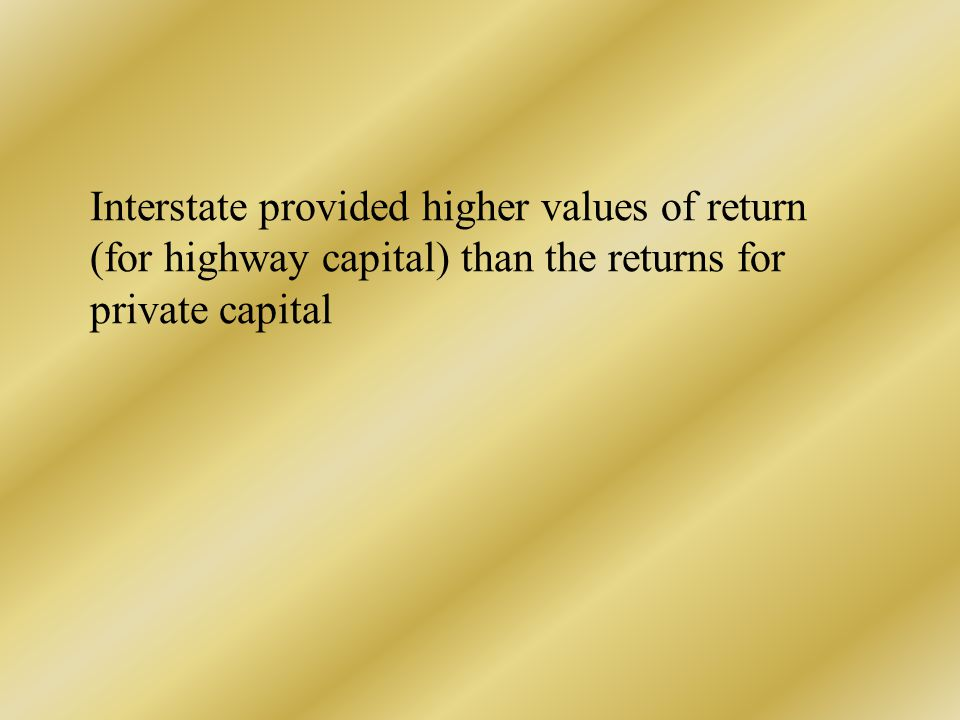 Interstate provided higher values of return (for highway capital) than the returns for private capital