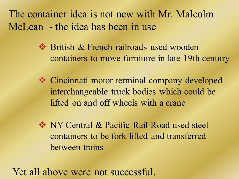  British & French railroads used wooden containers to move furniture in late 19th century  Cincinnati motor terminal company developed interchangeable truck bodies which could be lifted on and off wheels with a crane  NY Central & Pacific Rail Road used steel containers to be fork lifted and transferred between trains The container idea is not new with Mr.