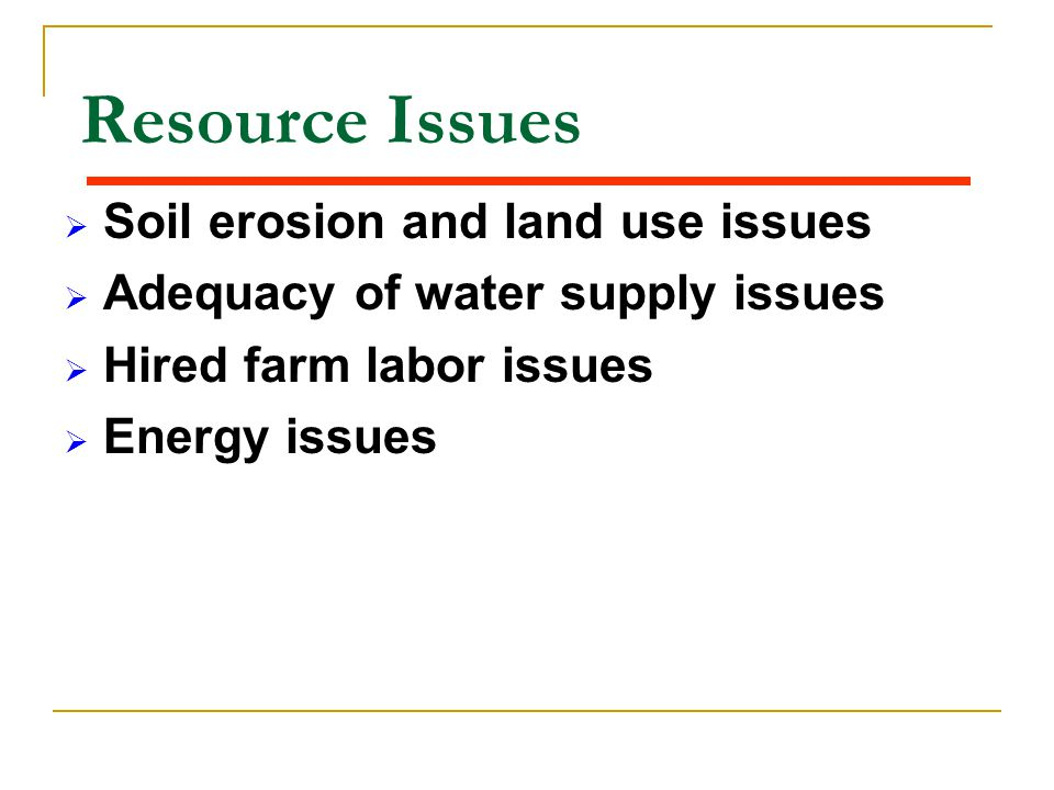 Resource Issues  Soil erosion and land use issues  Adequacy of water supply issues  Hired farm labor issues  Energy issues