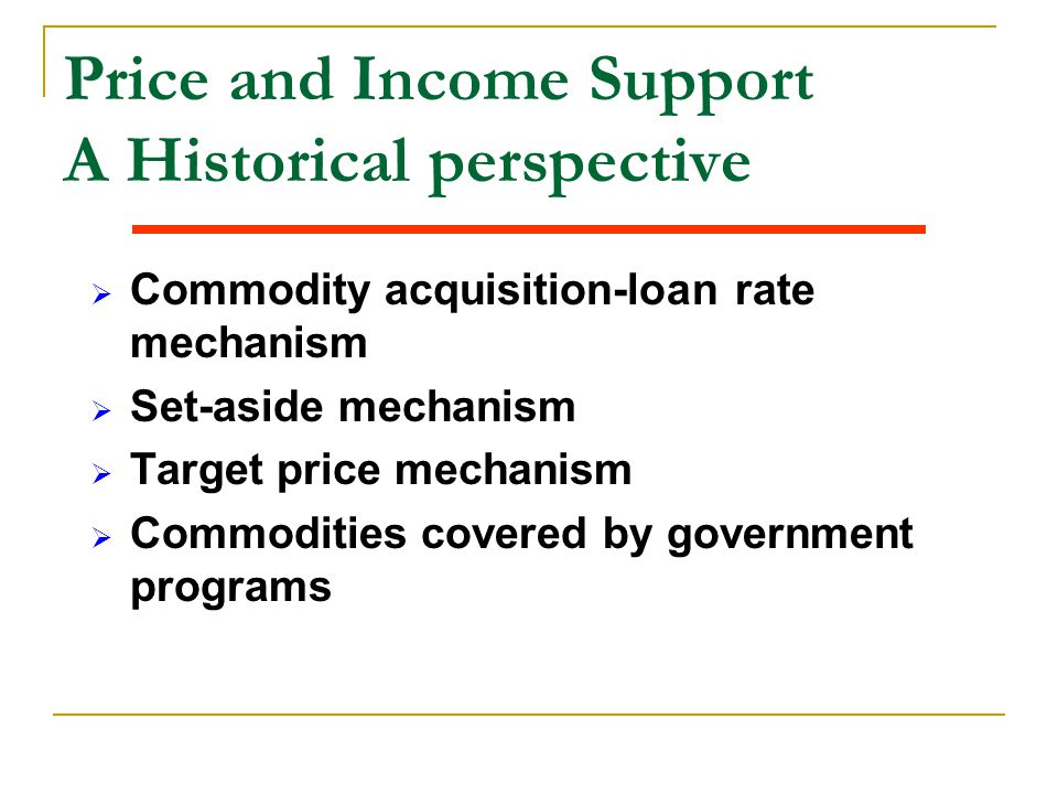 Price and Income Support A Historical perspective  Commodity acquisition-loan rate mechanism  Set-aside mechanism  Target price mechanism  Commodi