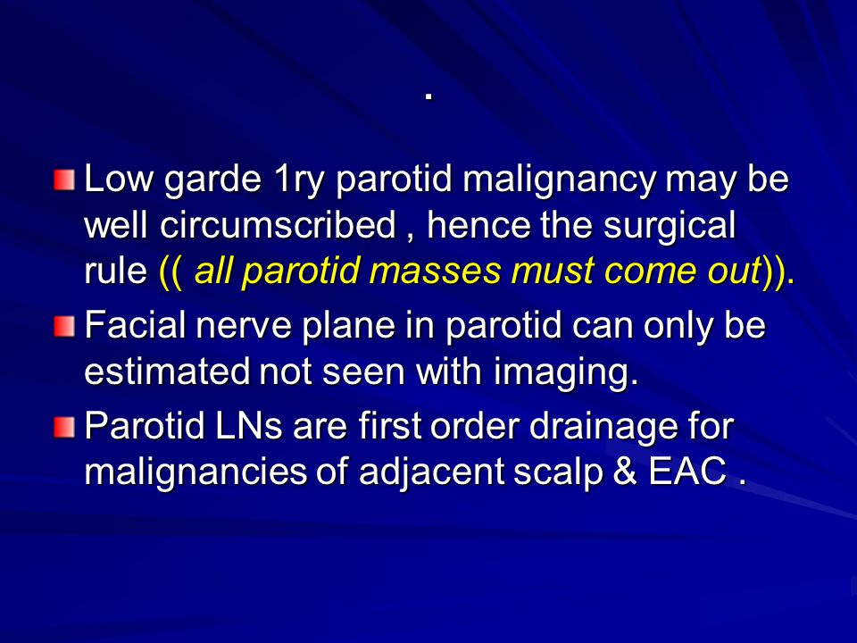 . Low garde 1ry parotid malignancy may be well circumscribed, hence the surgical rule (( all parotid masses must come out)). Facial nerve plane in par