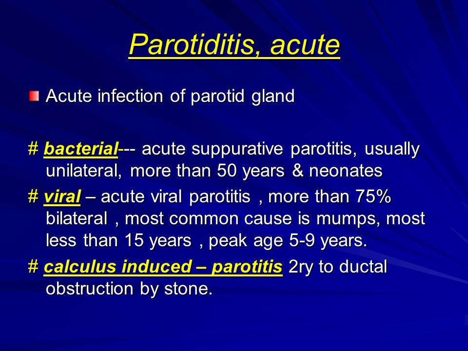Parotiditis, acute Acute infection of parotid gland # bacterial--- acute suppurative parotitis, usually unilateral, more than 50 years & neonates # vi