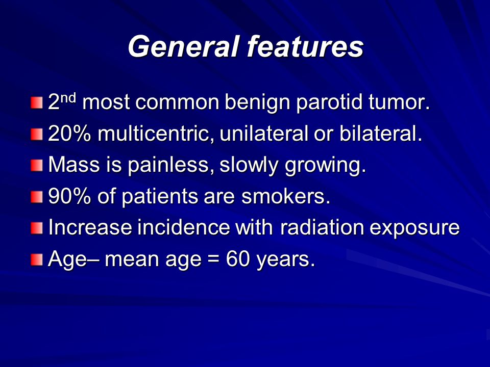 General features 2 nd most common benign parotid tumor. 20% multicentric, unilateral or bilateral. Mass is painless, slowly growing. 90% of patients a