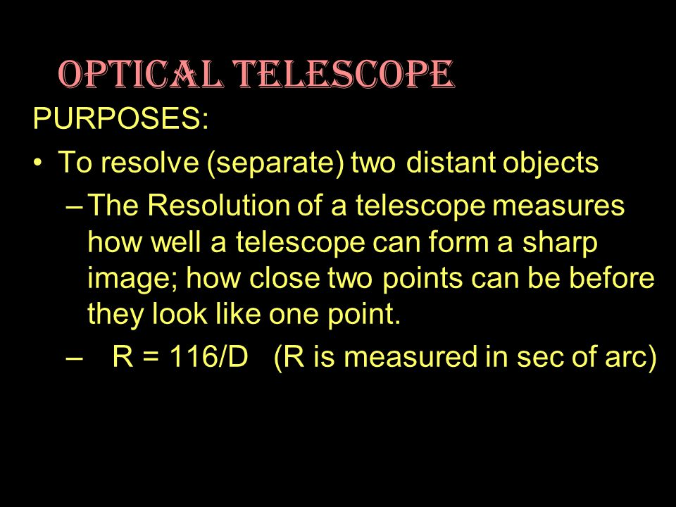 Optical Telescope PURPOSES: To resolve (separate) two distant objects –The Resolution of a telescope measures how well a telescope can form a sharp image; how close two points can be before they look like one point.