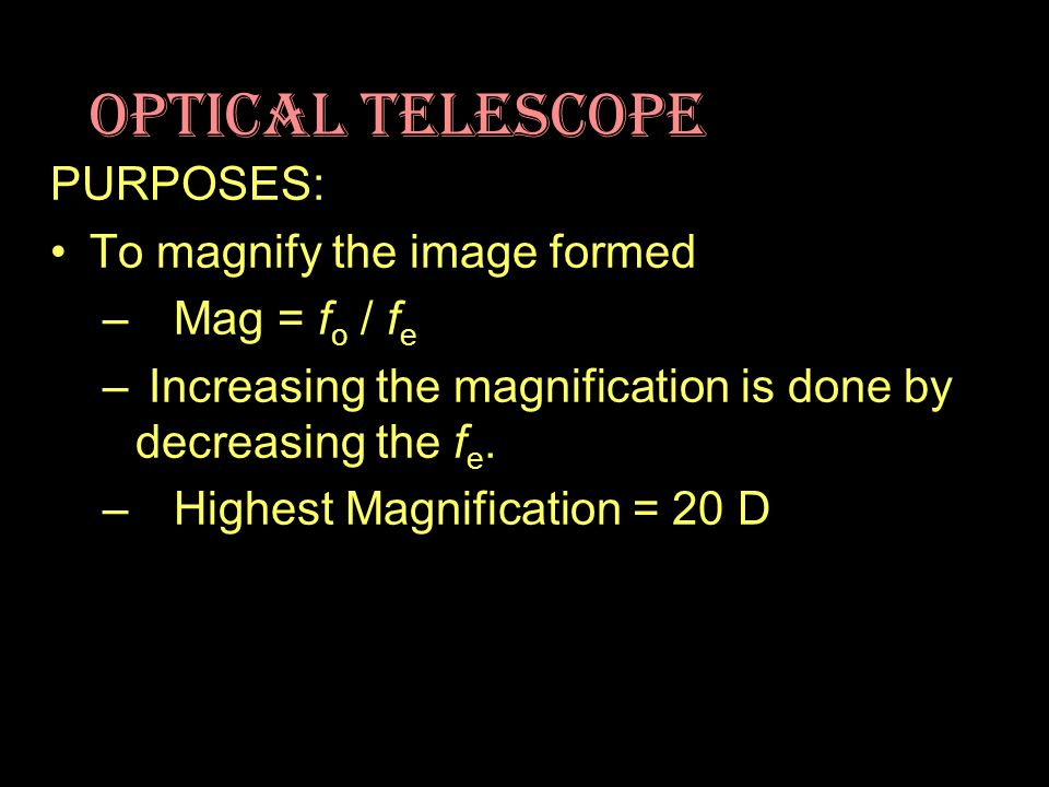 Optical Telescope PURPOSES: To magnify the image formed – Mag = f o / f e – Increasing the magnification is done by decreasing the f e. – Highest Magn