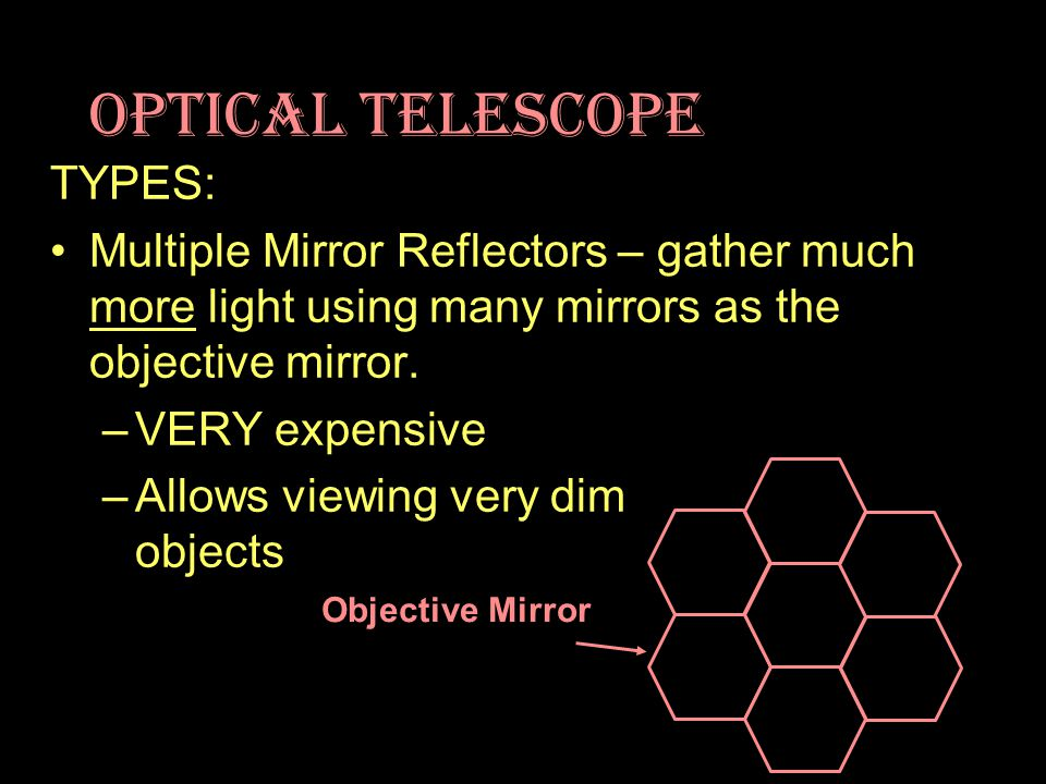 Optical Telescope TYPES: Multiple Mirror Reflectors – gather much more light using many mirrors as the objective mirror.