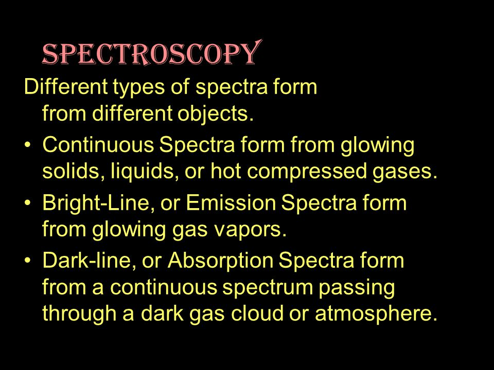 Different types of spectra form from different objects. Continuous Spectra form from glowing solids, liquids, or hot compressed gases. Bright-Line, or