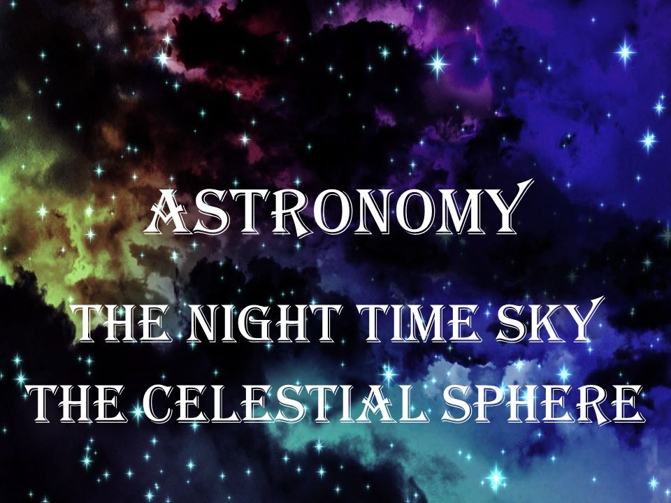 ASTRONOMY The Night Time Sky The Celestial Sphere
