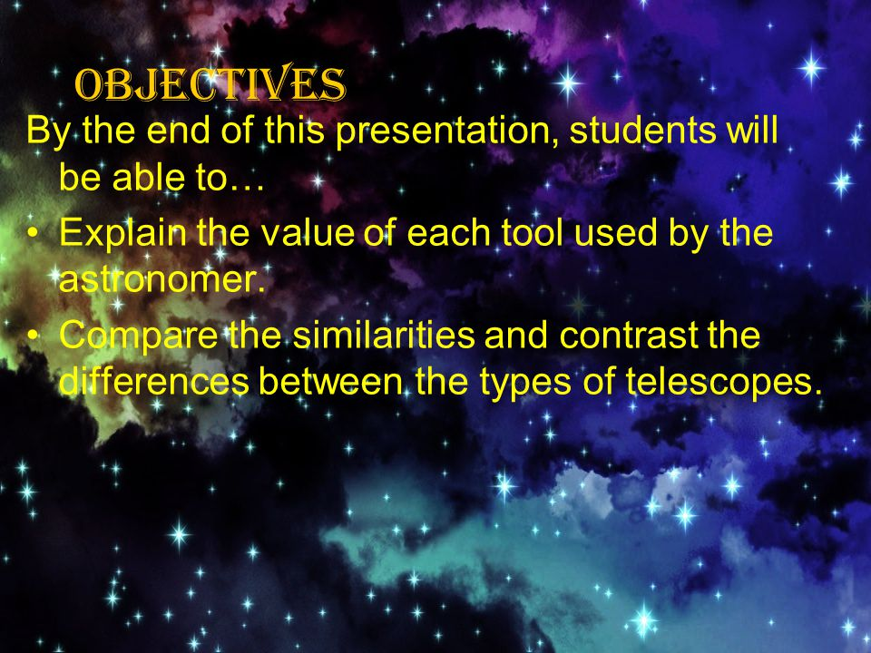 OBJECTIVES By the end of this presentation, students will be able to… Explain the value of each tool used by the astronomer.