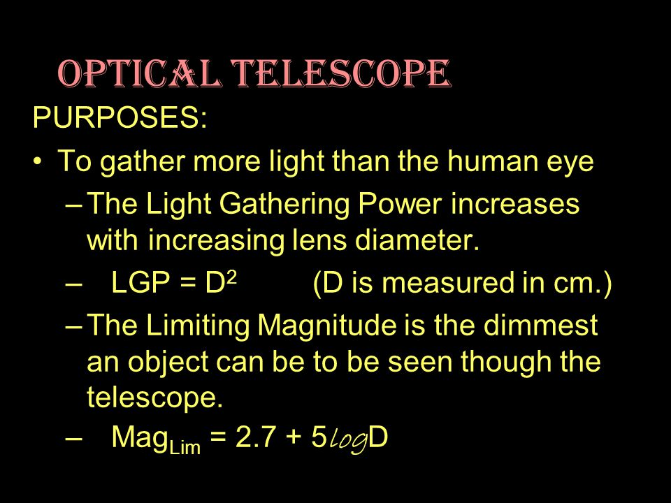 Optical Telescope PURPOSES: To gather more light than the human eye –The Light Gathering Power increases with increasing lens diameter.