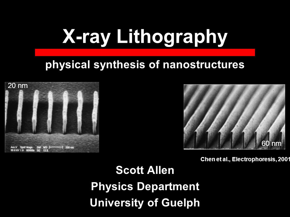 X-ray Lithography Scott Allen Physics Department University of Guelph physical synthesis of nanostructures 20 nm 60 nm Chen et al., Electrophoresis, 2001