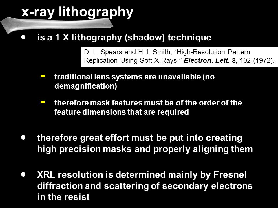 x-ray lithography is a 1 X lithography (shadow) technique therefore mask features must be of the order of the feature dimensions that are required therefore great effort must be put into creating high precision masks and properly aligning them traditional lens systems are unavailable (no demagnification) XRL resolution is determined mainly by Fresnel diffraction and scattering of secondary electrons in the resist D.