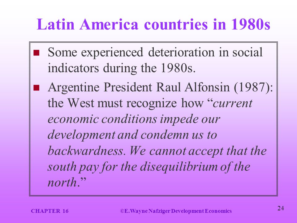 CHAPTER 16©E.Wayne Nafziger Development Economics 24 Latin America countries in 1980s Some experienced deterioration in social indicators during the 1