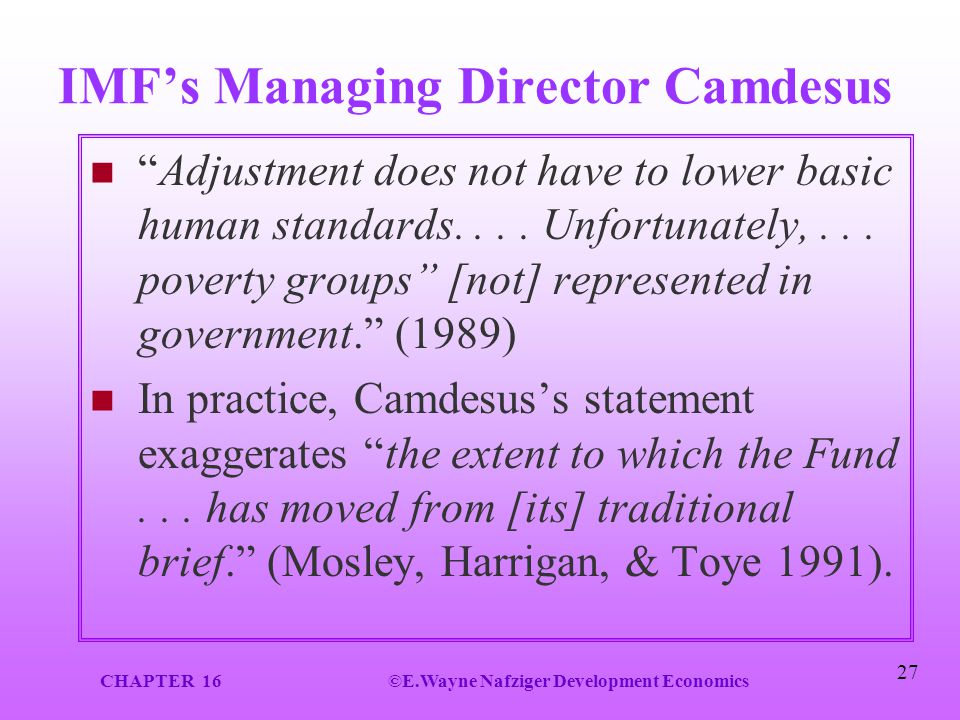 "CHAPTER 16©E.Wayne Nafziger Development Economics 27 IMF's Managing Director Camdesus ""Adjustment does not have to lower basic human standards.... Unf"