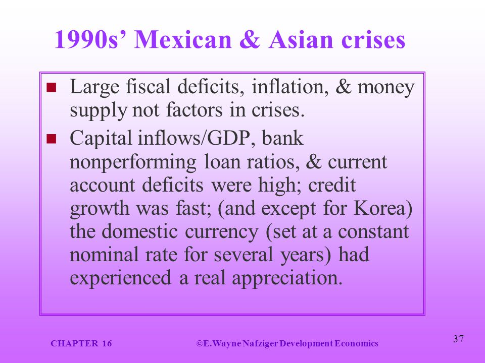 CHAPTER 16©E.Wayne Nafziger Development Economics 37 1990s' Mexican & Asian crises Large fiscal deficits, inflation, & money supply not factors in cri
