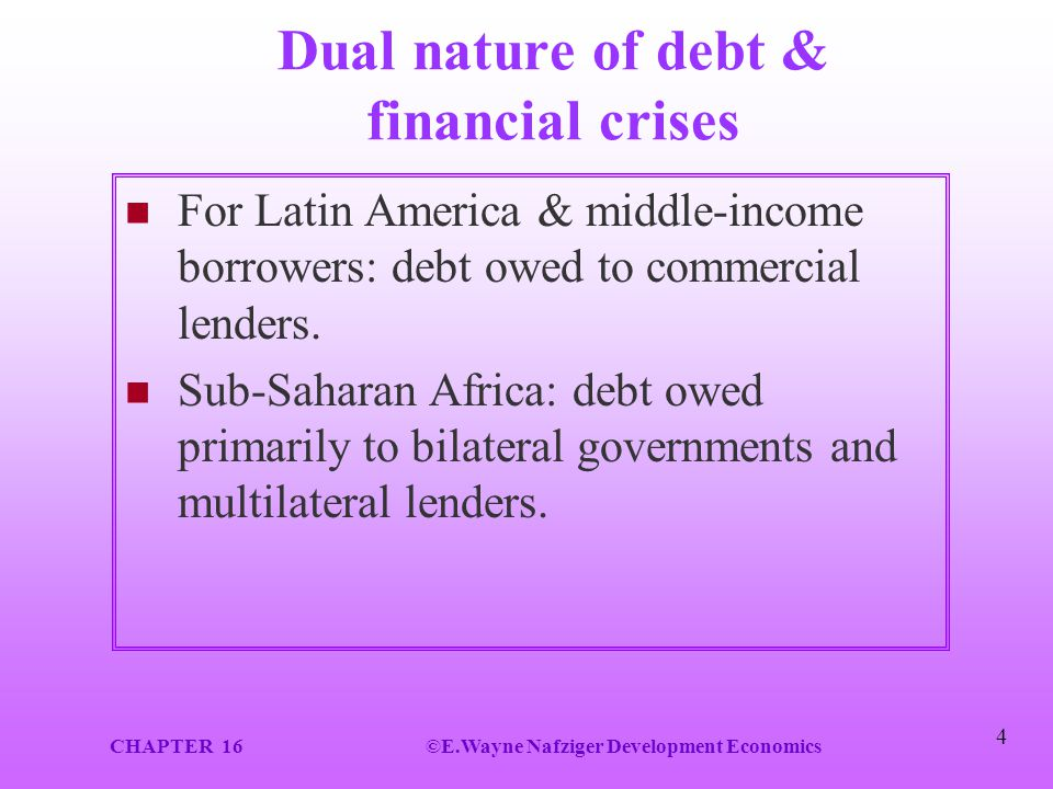 CHAPTER 16©E.Wayne Nafziger Development Economics 4 Dual nature of debt & financial crises For Latin America & middle-income borrowers: debt owed to c