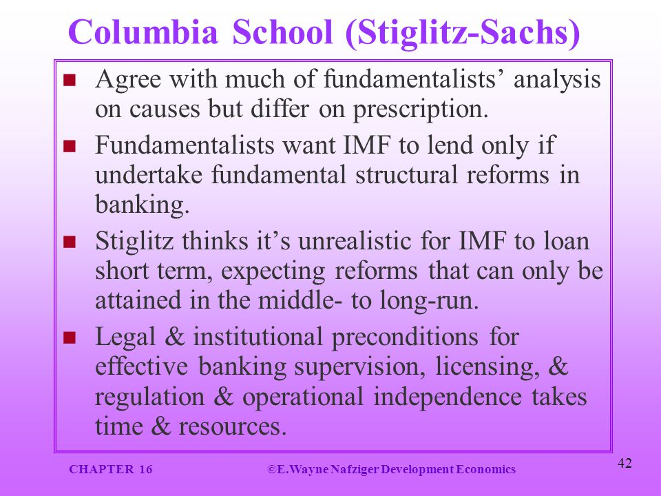 CHAPTER 16©E.Wayne Nafziger Development Economics 42 Columbia School (Stiglitz-Sachs) Agree with much of fundamentalists' analysis on causes but diffe