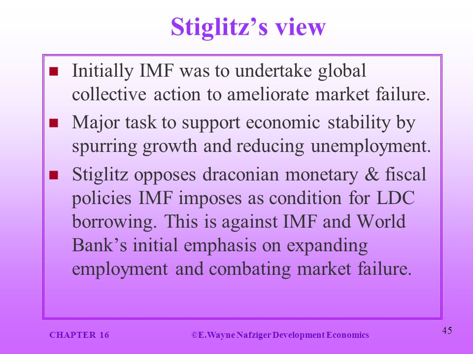 CHAPTER 16©E.Wayne Nafziger Development Economics 45 Stiglitz's view Initially IMF was to undertake global collective action to ameliorate market fail
