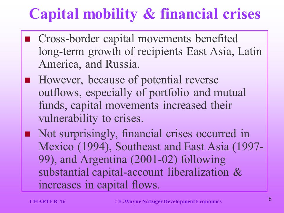 CHAPTER 16©E.Wayne Nafziger Development Economics 6 Capital mobility & financial crises Cross-border capital movements benefited long-term growth of r