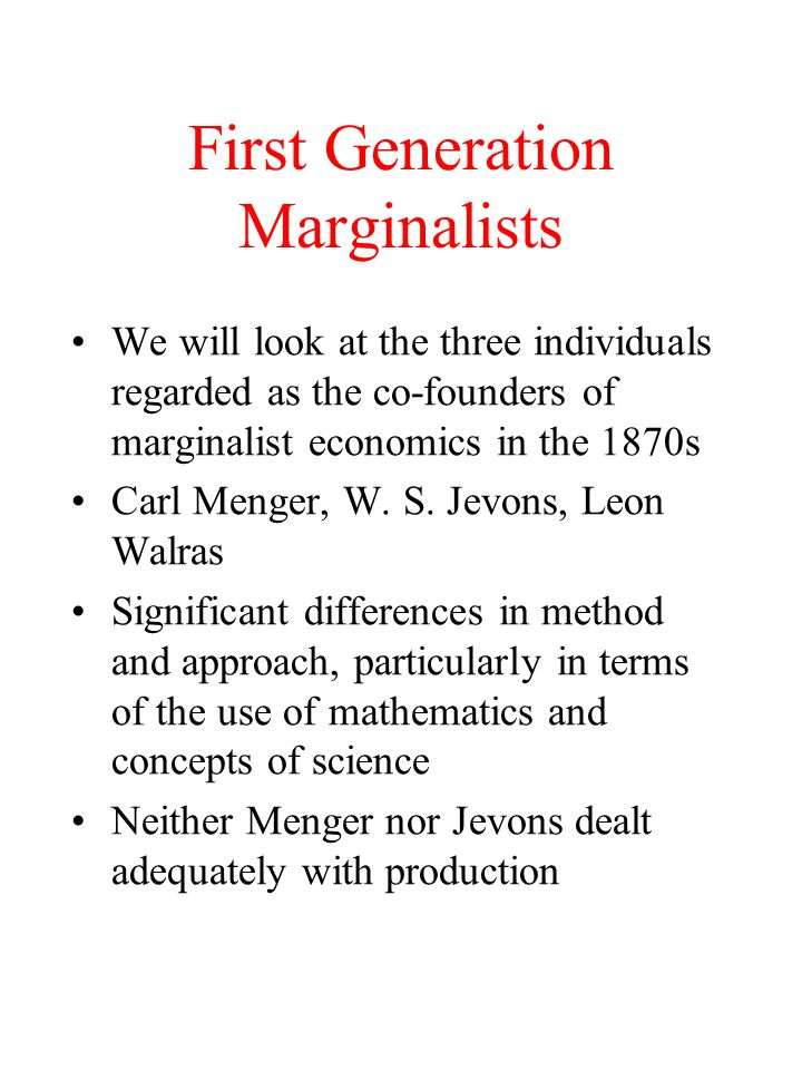 First Generation Marginalists We will look at the three individuals regarded as the co-founders of marginalist economics in the 1870s Carl Menger, W.