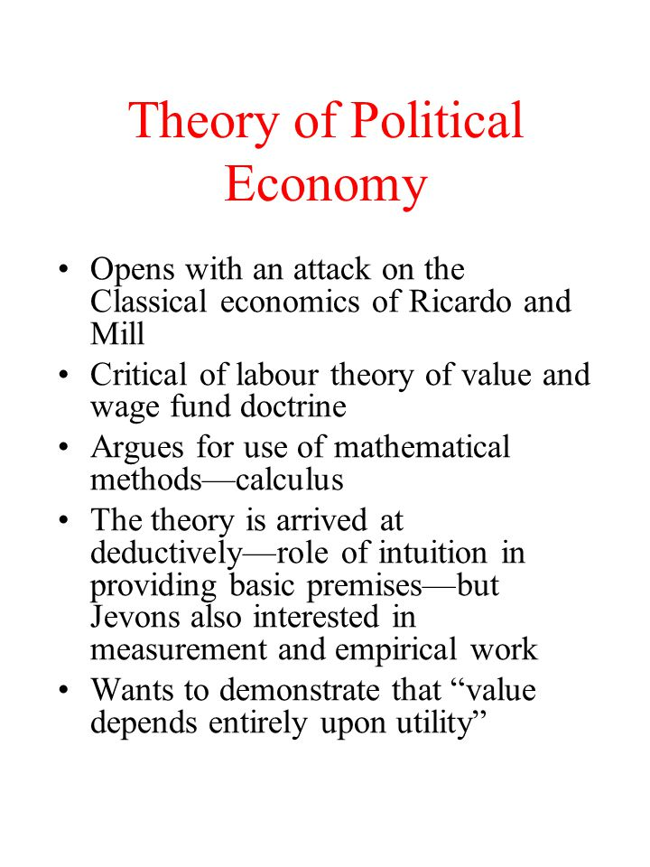 Theory of Political Economy Opens with an attack on the Classical economics of Ricardo and Mill Critical of labour theory of value and wage fund doctrine Argues for use of mathematical methods—calculus The theory is arrived at deductively—role of intuition in providing basic premises—but Jevons also interested in measurement and empirical work Wants to demonstrate that value depends entirely upon utility