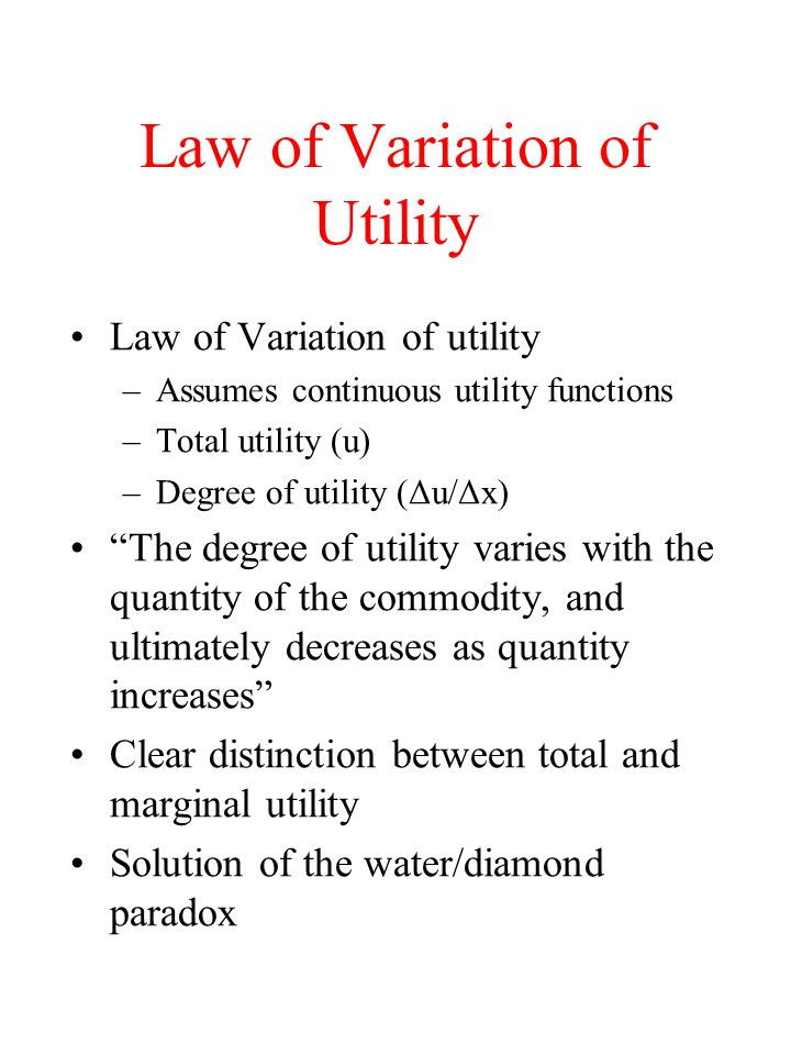 Law of Variation of Utility Law of Variation of utility –Assumes continuous utility functions –Total utility (u) –Degree of utility (Δu/Δx) The degree of utility varies with the quantity of the commodity, and ultimately decreases as quantity increases Clear distinction between total and marginal utility Solution of the water/diamond paradox