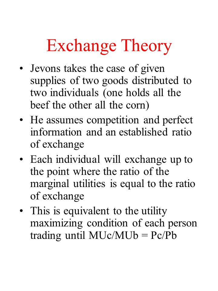 Exchange Theory Jevons takes the case of given supplies of two goods distributed to two individuals (one holds all the beef the other all the corn) He assumes competition and perfect information and an established ratio of exchange Each individual will exchange up to the point where the ratio of the marginal utilities is equal to the ratio of exchange This is equivalent to the utility maximizing condition of each person trading until MUc/MUb = Pc/Pb