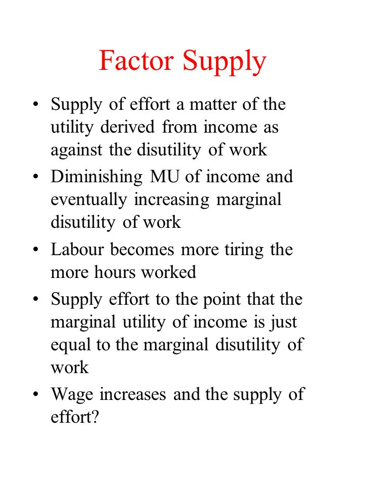 Factor Supply Supply of effort a matter of the utility derived from income as against the disutility of work Diminishing MU of income and eventually increasing marginal disutility of work Labour becomes more tiring the more hours worked Supply effort to the point that the marginal utility of income is just equal to the marginal disutility of work Wage increases and the supply of effort?