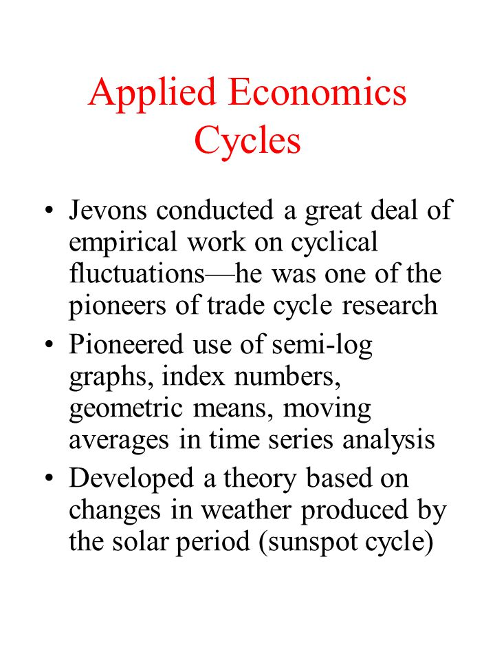 Applied Economics Cycles Jevons conducted a great deal of empirical work on cyclical fluctuations—he was one of the pioneers of trade cycle research Pioneered use of semi-log graphs, index numbers, geometric means, moving averages in time series analysis Developed a theory based on changes in weather produced by the solar period (sunspot cycle)