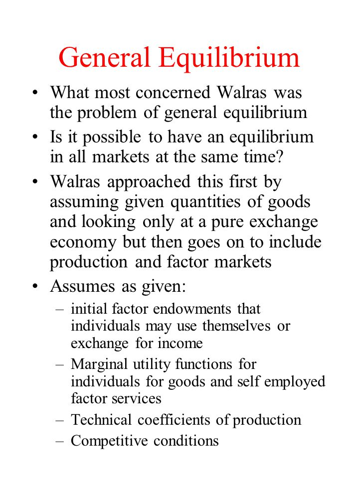 General Equilibrium What most concerned Walras was the problem of general equilibrium Is it possible to have an equilibrium in all markets at the same time.