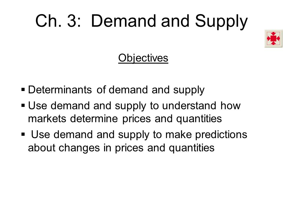 Ch. 3: Demand and Supply Objectives  Determinants of demand and supply  Use demand and supply to understand how markets determine prices and quantit