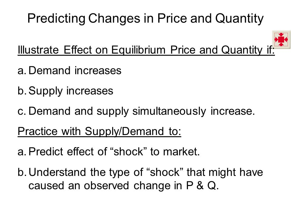 Predicting Changes in Price and Quantity Illustrate Effect on Equilibrium Price and Quantity if: a.Demand increases b.Supply increases c.Demand and su