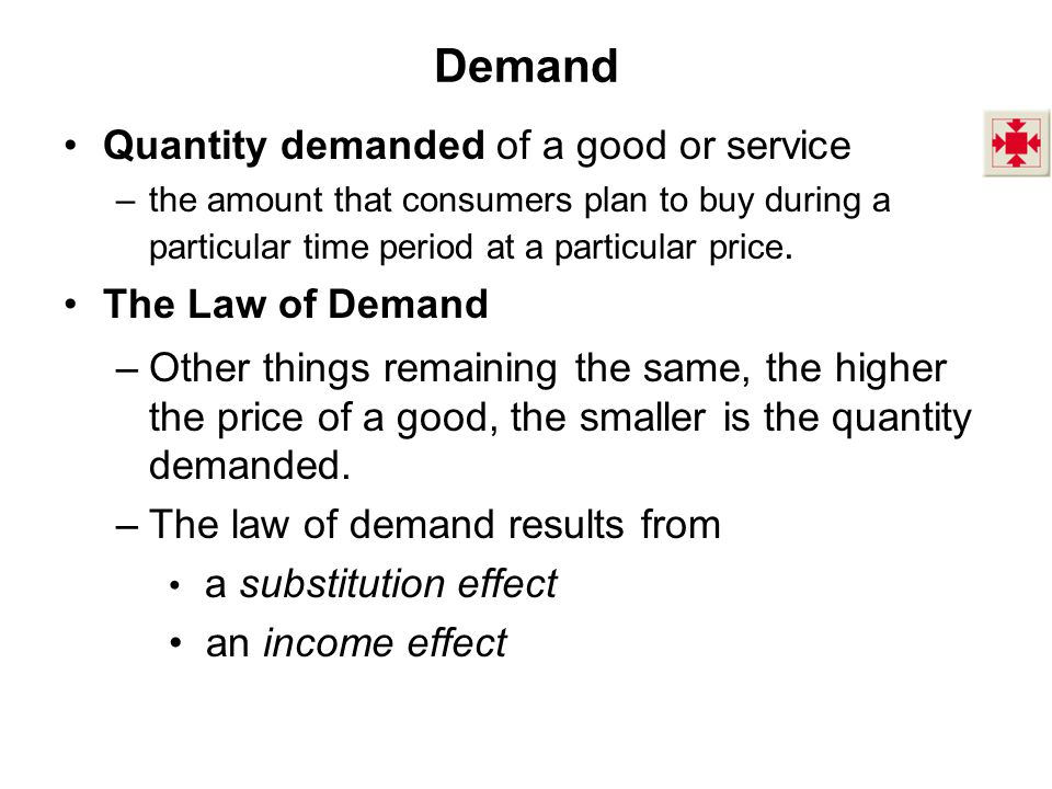 Demand Quantity demanded of a good or service –the amount that consumers plan to buy during a particular time period at a particular price. The Law of