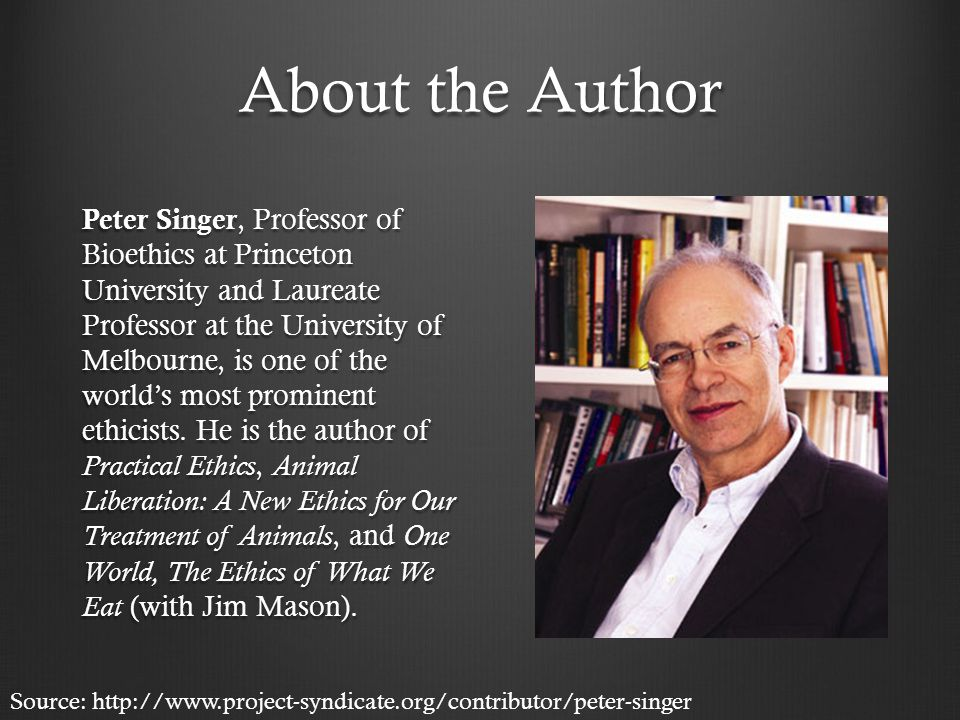 About the Author Peter Singer, Professor of Bioethics at Princeton University and Laureate Professor at the University of Melbourne, is one of the world's most prominent ethicists.