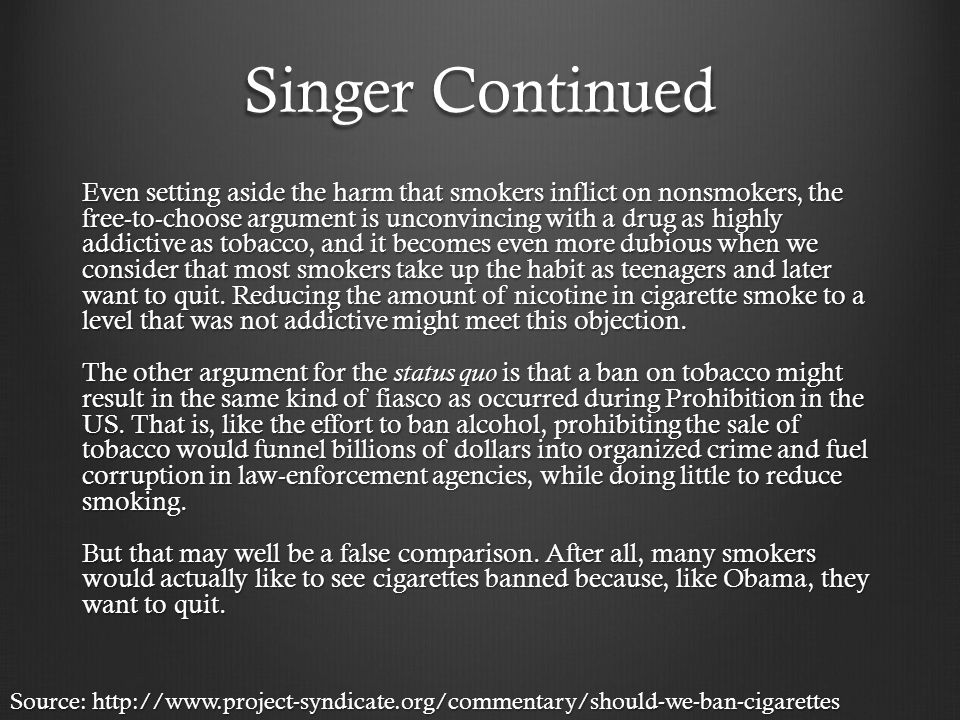 Singer Continued Even setting aside the harm that smokers inflict on nonsmokers, the free-to-choose argument is unconvincing with a drug as highly addictive as tobacco, and it becomes even more dubious when we consider that most smokers take up the habit as teenagers and later want to quit.