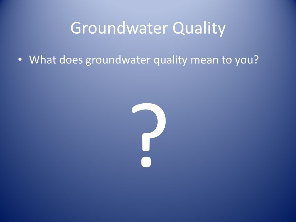 Groundwater Quality What does groundwater quality mean to you? ?
