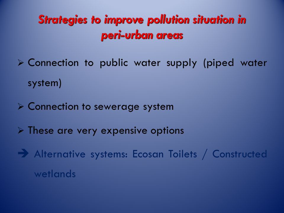 Strategies to improve pollution situation in peri-urban areas  Connection to public water supply (piped water system)  Connection to sewerage system  These are very expensive options  Alternative systems: Ecosan Toilets / Constructed wetlands