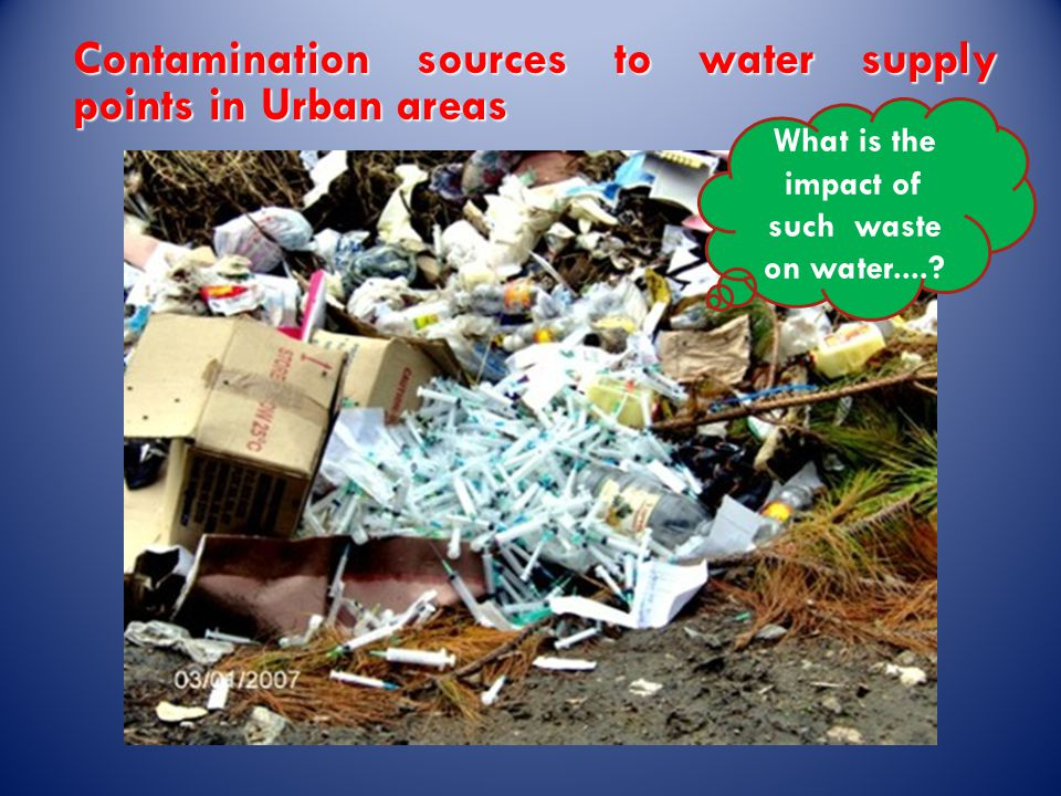 Contamination sources to water supply points in Urban areas What is the impact of such waste on water....?