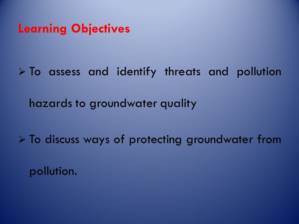 Learning Objectives  To assess and identify threats and pollution hazards to groundwater quality  To discuss ways of protecting groundwater from pollution.