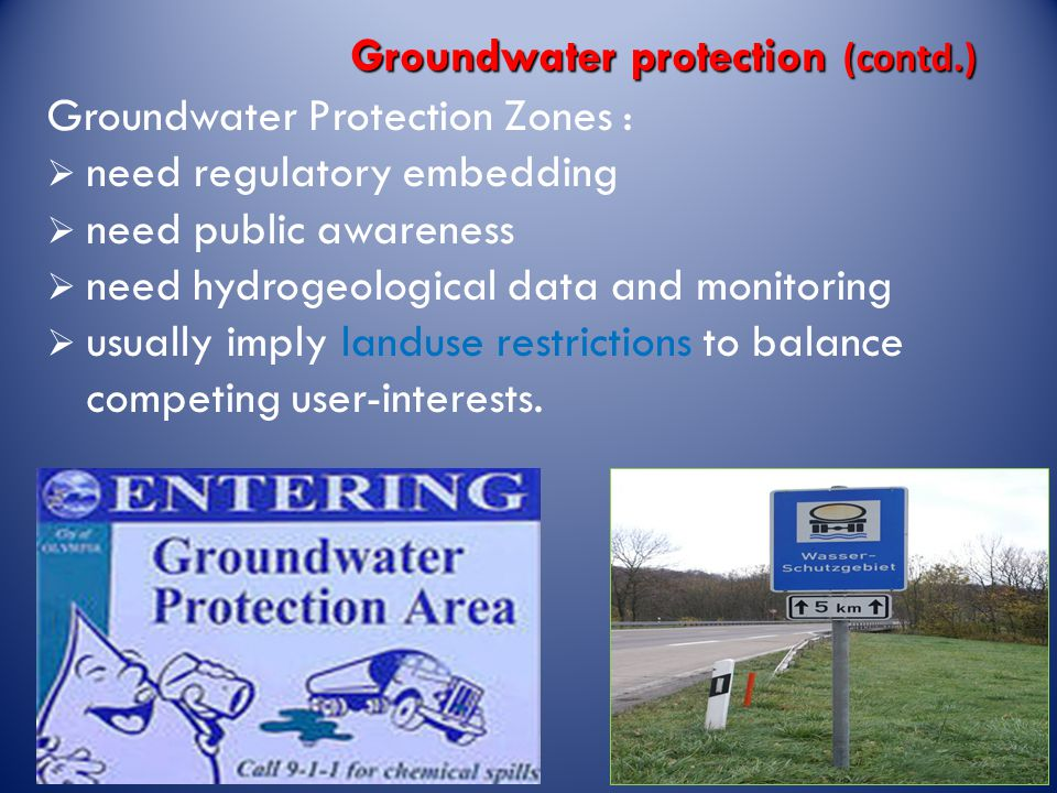 Groundwater protection (contd.) Groundwater Protection Zones :  need regulatory embedding  need public awareness  need hydrogeological data and monitoring  usually imply landuse restrictions to balance competing user-interests.