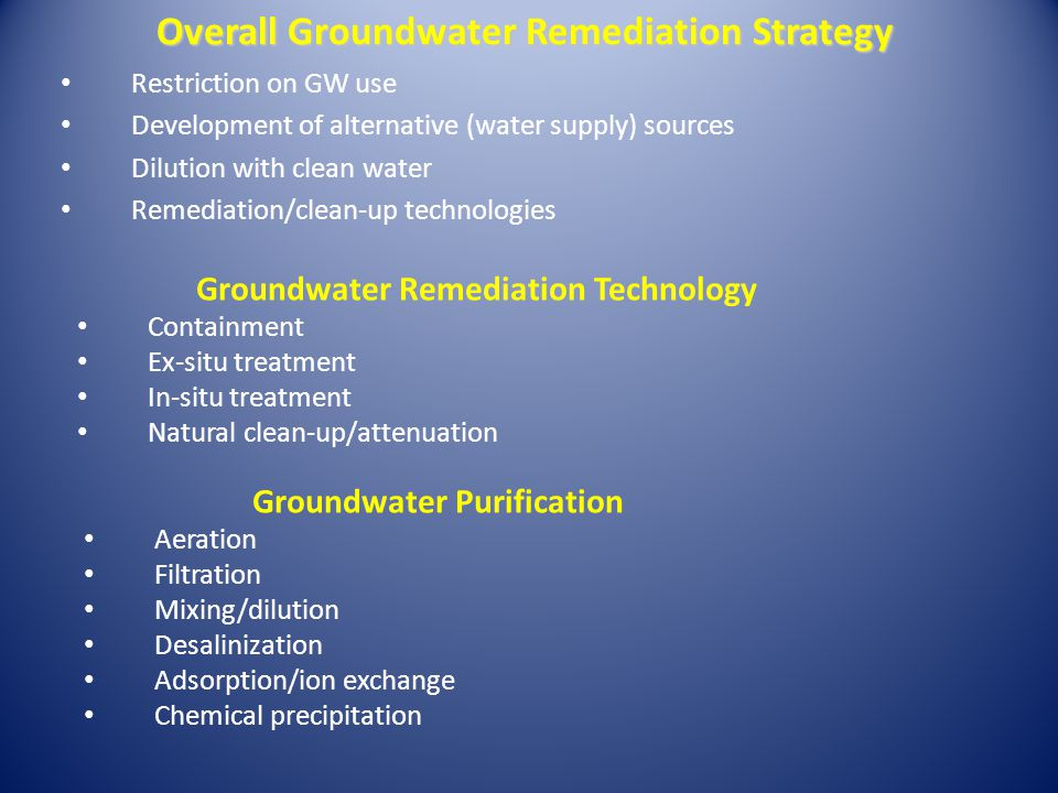 Overall Groundwater Remediation Strategy Restriction on GW use Development of alternative (water supply) sources Dilution with clean water Remediation/clean-up technologies Groundwater Remediation Technology Containment Ex-situ treatment In-situ treatment Natural clean-up/attenuation Groundwater Purification Aeration Filtration Mixing/dilution Desalinization Adsorption/ion exchange Chemical precipitation