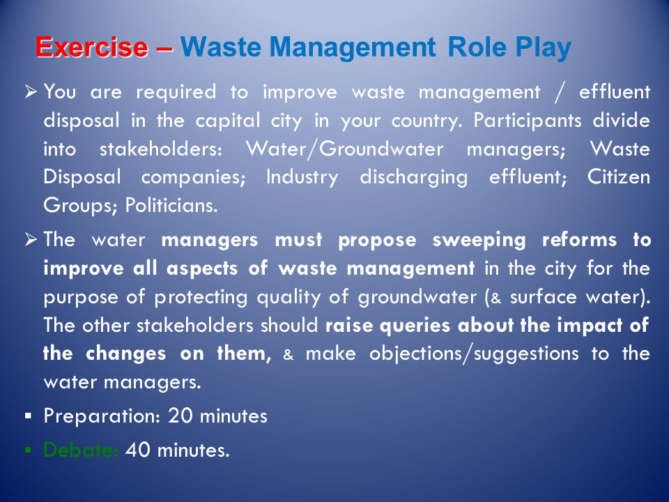 Exercise – Exercise – Waste Management Role Play  You are required to improve waste management / effluent disposal in the capital city in your country.