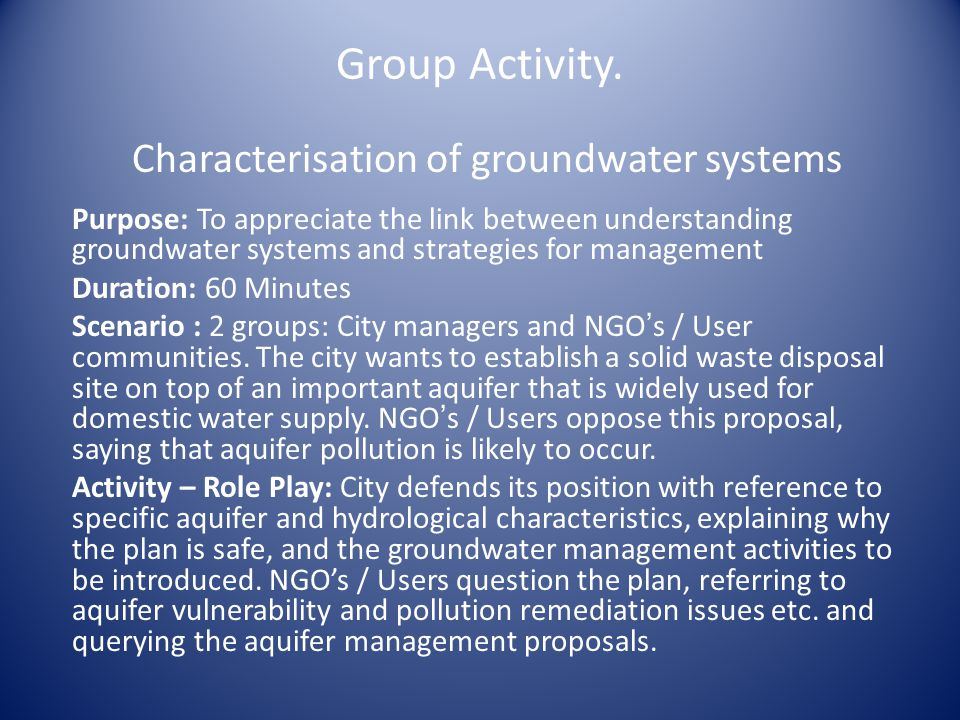 Group Activity. Characterisation of groundwater systems Purpose: To appreciate the link between understanding groundwater systems and strategies for m
