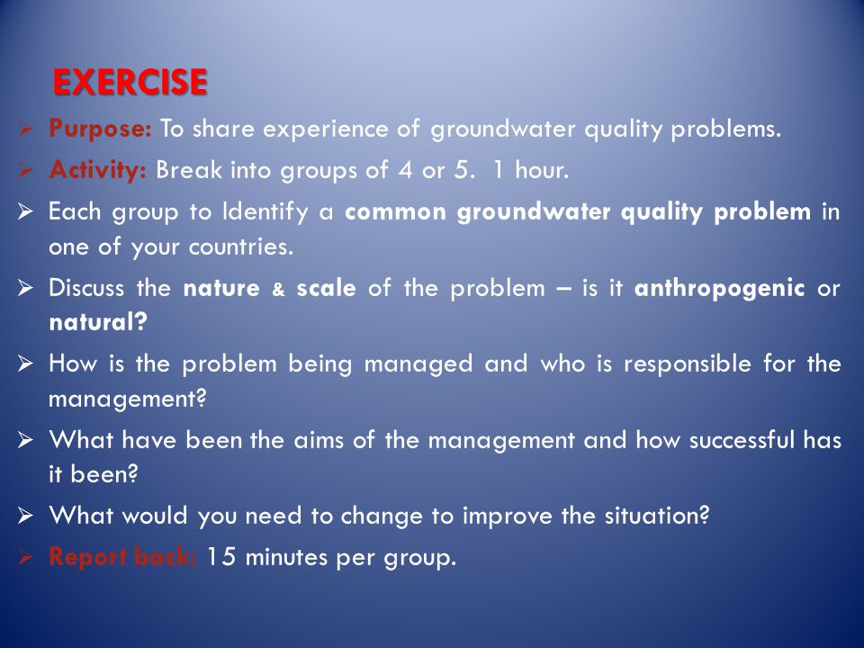 EXERCISE  Purpose: To share experience of groundwater quality problems.
