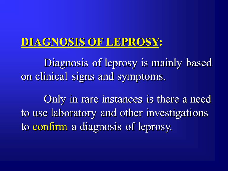 An individual should be regarded as having leprosy if he exhibits the following cardinal signs:  Hypo-pigmented or reddish skin lesion(s) with definite sensory loss;  Peripheral nerve damage, as demonstrated by loss of sensation and muscle weakness in the hands, feet and/ or face;  Positive skin smear.
