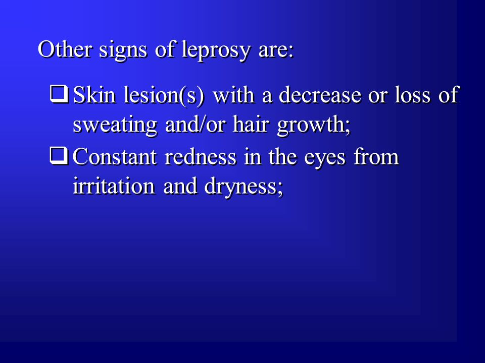 Other signs of leprosy are:  Skin lesion(s) with a decrease or loss of sweating and/or hair growth;  Constant redness in the eyes from irritation and dryness;