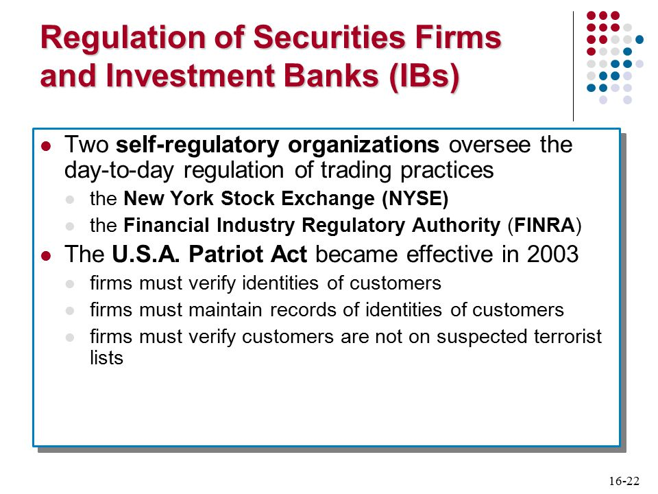 16-22 Regulation of Securities Firms and Investment Banks (IBs) Two self-regulatory organizations oversee the day-to-day regulation of trading practices the New York Stock Exchange (NYSE) the Financial Industry Regulatory Authority (FINRA) The U.S.A.