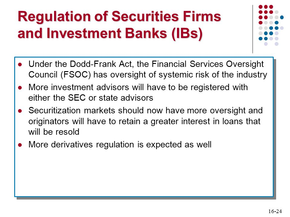 16-24 Regulation of Securities Firms and Investment Banks (IBs) Under the Dodd-Frank Act, the Financial Services Oversight Council (FSOC) has oversight of systemic risk of the industry More investment advisors will have to be registered with either the SEC or state advisors Securitization markets should now have more oversight and originators will have to retain a greater interest in loans that will be resold More derivatives regulation is expected as well Under the Dodd-Frank Act, the Financial Services Oversight Council (FSOC) has oversight of systemic risk of the industry More investment advisors will have to be registered with either the SEC or state advisors Securitization markets should now have more oversight and originators will have to retain a greater interest in loans that will be resold More derivatives regulation is expected as well